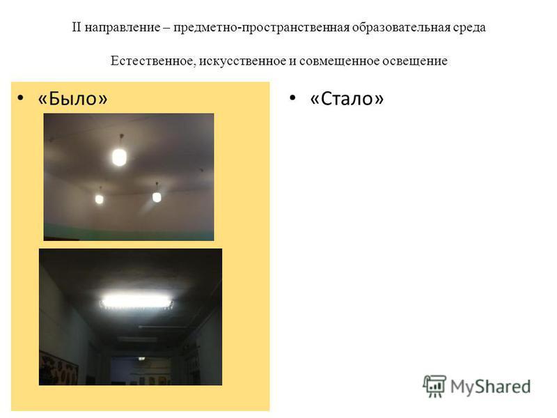 II направление – предметно-пространственная образовательная среда Естественное, искусственное и совмещенное освещение «Стало» «Было»