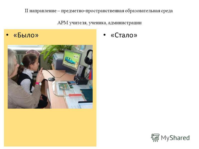 II направление – предметно-пространственная образовательная среда АРМ учителя, ученика, администрации «Стало» «Было»