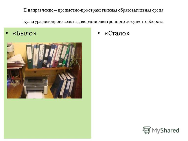 II направление – предметно-пространственная образовательная среда Культура делопроизводства, ведение электронного документооборота «Стало» «Было»