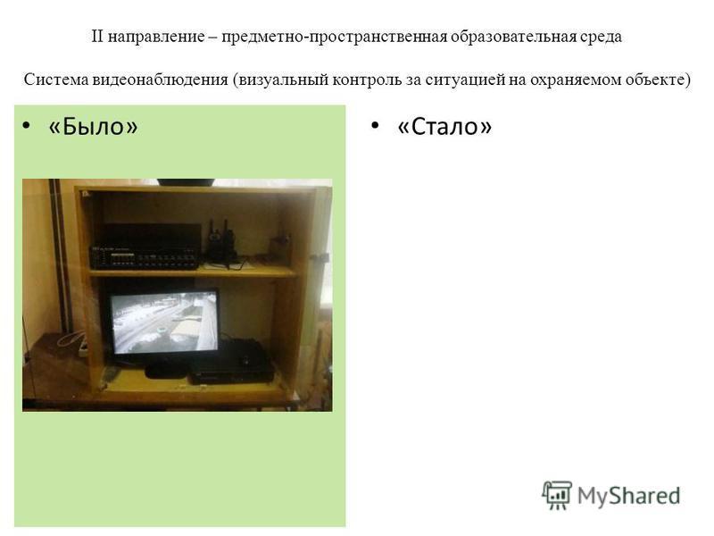 II направление – предметно-пространственная образовательная среда Система видеонаблюдения (визуальный контроль за ситуацией на охраняемом объекте) «Стало» «Было»