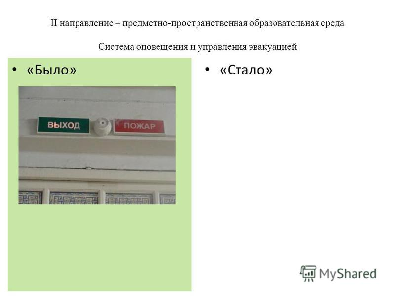 II направление – предметно-пространственная образовательная среда Система оповещения и управления эвакуацией «Стало» «Было»