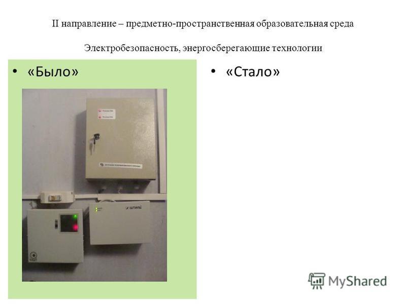 II направление – предметно-пространственная образовательная среда Электробезопасность, энергосберегающие технологии «Стало» «Было»