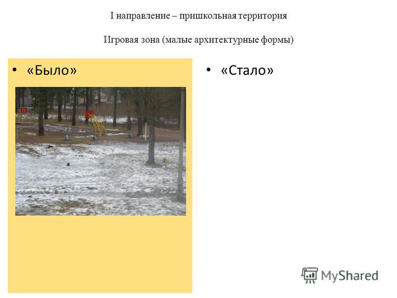 I направление – пришкольная территория Игровая зона (малые архитектурные формы) «Стало» «Было»