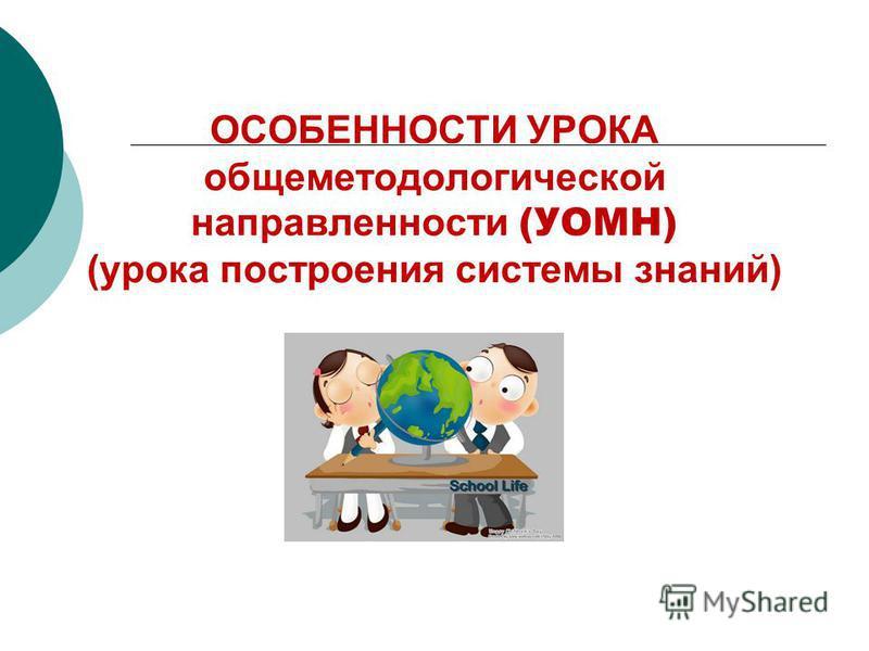 ОСОБЕННОСТИ УРОКА общеметодологической направленности (УОМН) (урока построения системы знаний)