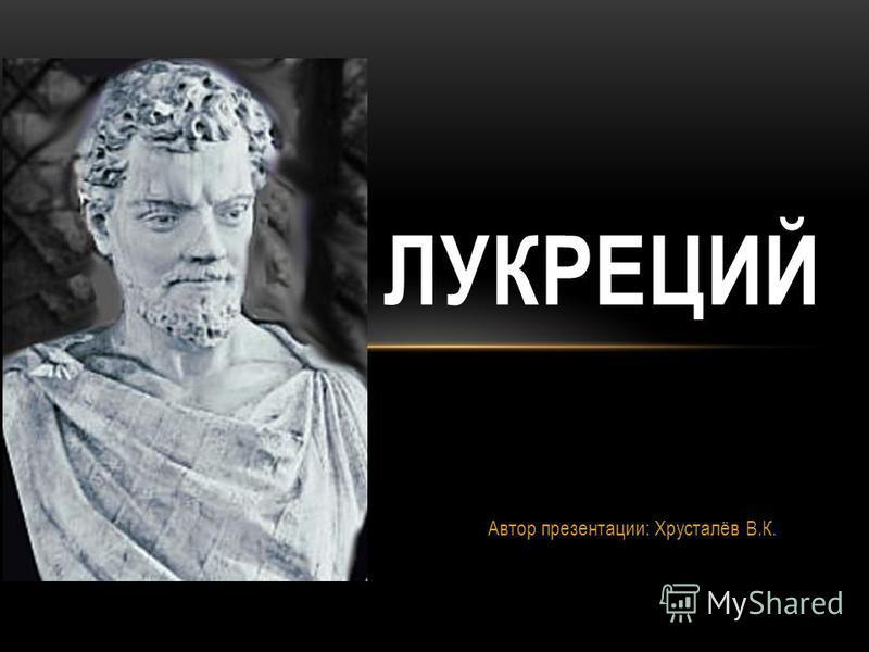 Автор презентации: Хрусталёв В.К. ЛУКРЕЦИЙ