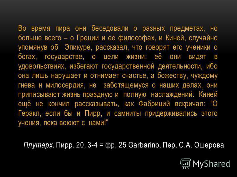 Плутарх. Пирр. 20, 3-4 = фр. 25 Garbarino. Пер. С.А. Ошерова Во время пира они беседовали о разных предметах, но больше всего – о Греции и её философах, и Киней, случайно упомянув об Эпикуре, рассказал, что говорят его ученики о богах, государстве, о