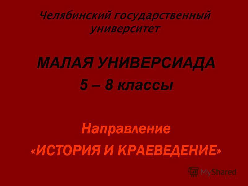 Челябинский государственный университет МАЛАЯ УНИВЕРСИАДА 5 – 8 классы Направление «ИСТОРИЯ И КРАЕВЕДЕНИЕ»