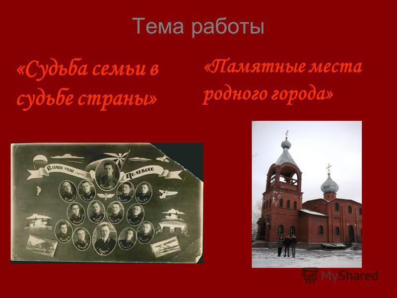 Тема работы «Судьба семьи в судьбе страны» «Памятные места родного города»