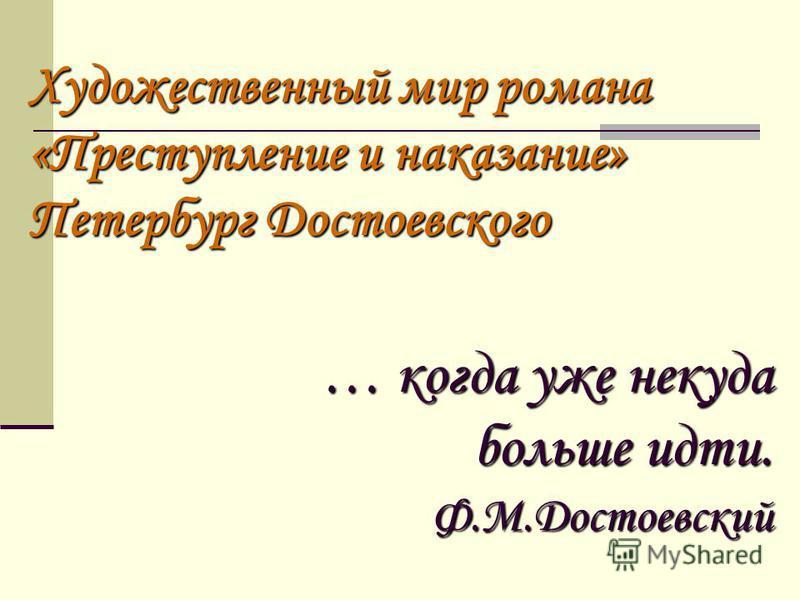 Художественный мир романа «Преступление и наказание» Петербург Достоевского … когда уже некуда больше идти. Ф.М.Достоевский
