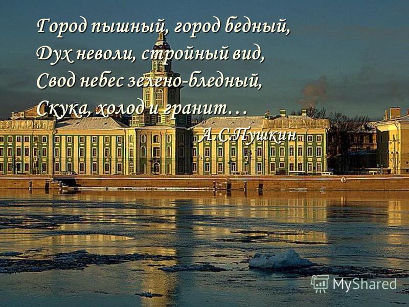 Город пышный, город бедный, Дух неволи, стройный вид, Свод небес зелено-бледный, Скука, холод и гранит… А.С.Пушкин