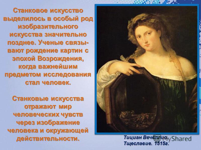 Станковое искусство выделилось в особый род изобразительного искусства значительно позднее. Ученые связывают рождение картин с эпохой Возрождения, когда важнейшим предметом исследования стал человек. Станковые искусства отражают мир человеческих чувс
