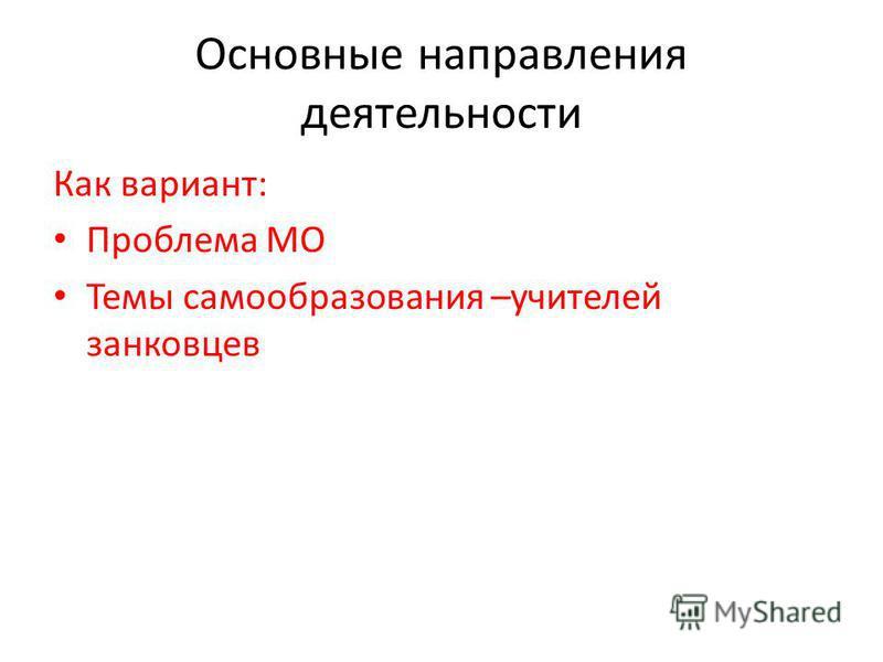Основные направления деятельности Как вариант: Проблема МО Темы самообразования –учителей занковцев
