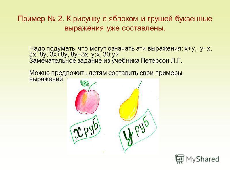Пример 2. К рисунку с яблоком и грушей буквенные выражения уже составлены. Надо подумать, что могут означать эти выражения: x+y, y–x, 3x, 8y, 3x+8y, 8y–3x, y:x, 30:y? Замечательное задание из учебника Петерсон Л.Г. Можно предложить детям составить св