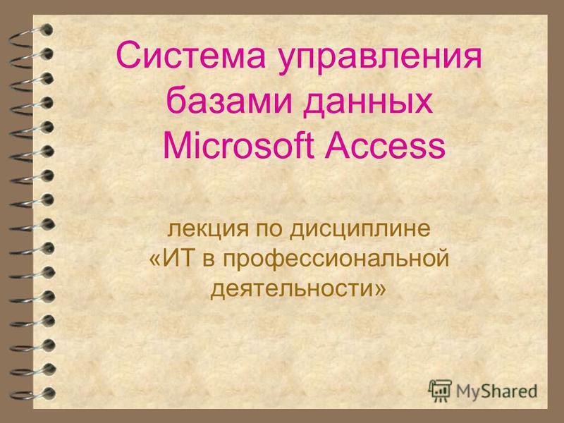 Система управления базами данных Microsoft Access лекция по дисциплине «ИТ в профессиональной деятельности»