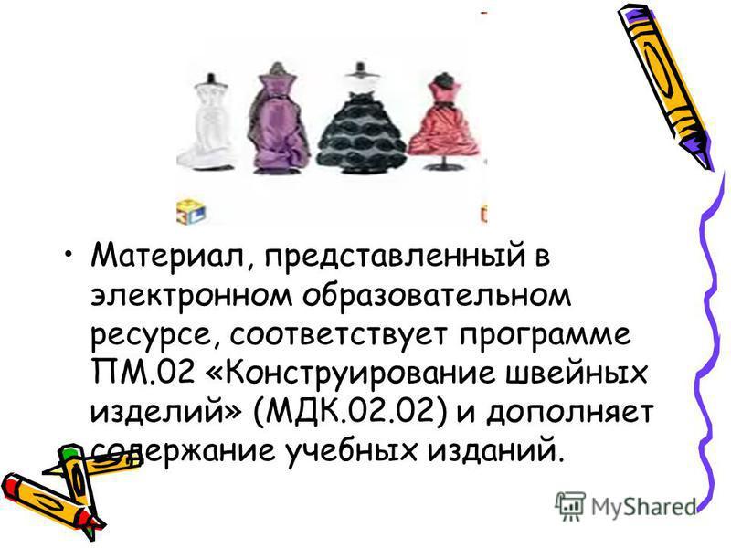 Материал, представленный в электронном образовательном ресурсе, соответствует программе ПМ.02 «Конструирование швейных изделий» (МДК.02.02) и дополняет содержание учебных изданий.