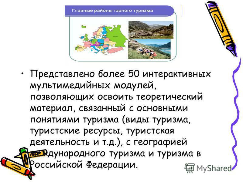 Представлено более 50 интерактивных мультимедийных модулей, позволяющих освоить теоретический материал, связанный с основными понятиями туризма (виды туризма, туристские ресурсы, туристская деятельность и т.д.), с географией международного туризма и