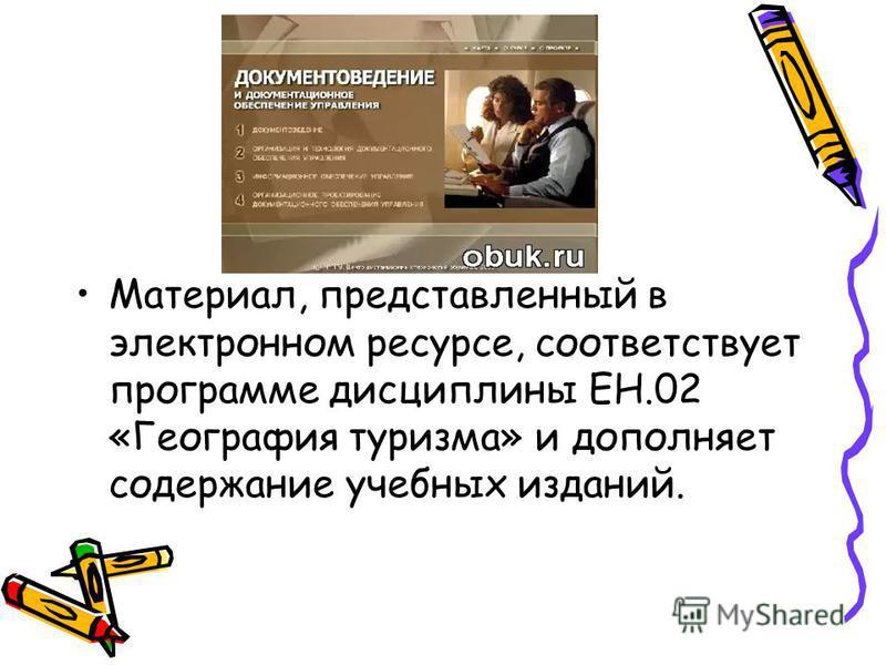 Материал, представленный в электронном ресурсе, соответствует программе дисциплины ЕН.02 «География туризма» и дополняет содержание учебных изданий.