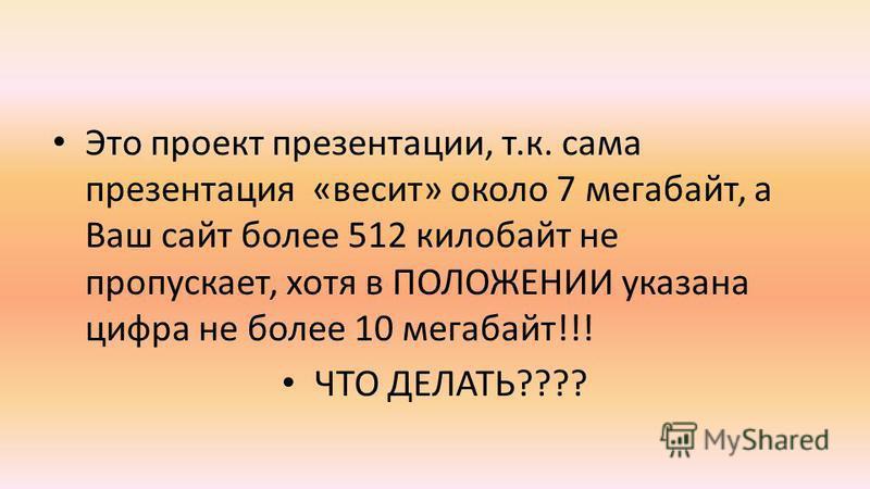Это проект презентации, т.к. сама презентация «весит» около 7 мегабайт, а Ваш сайт более 512 килобайт не пропускает, хотя в ПОЛОЖЕНИИ указана цифра не более 10 мегабайт!!! ЧТО ДЕЛАТЬ????