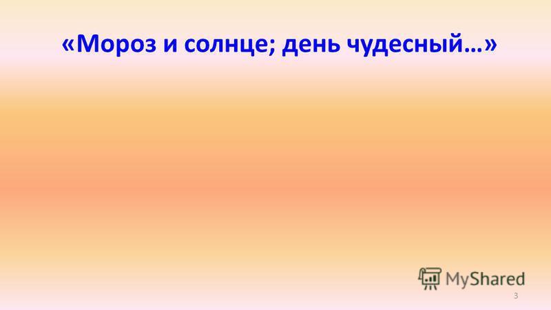 3 «Мороз и солнце; день чудесный…»