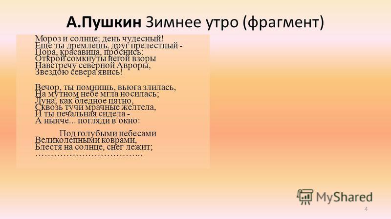 4 А.Пушкин Зимнее утро (фрагмент) Мороз и солнце; день чудесный! Еще ты дремлешь, друг прелестный - Пора, красавица, проснись: Открой сомкнуты негой взоры Навстречу северной Авроры, Звездою севера явись! Вечор, ты помнишь, вьюга злилась, На мутном не
