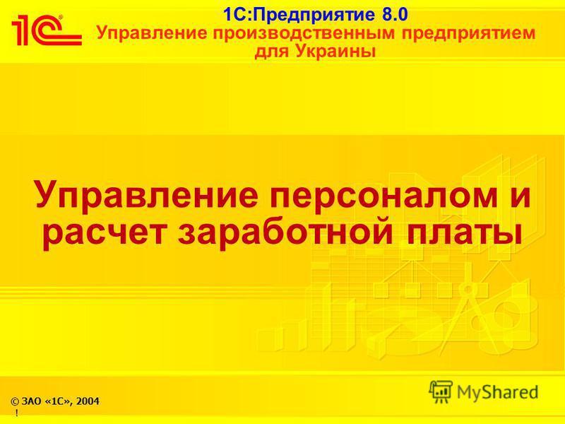 1С:Предприятие 8.0 Управление производственным предприятием для Украины © ЗАО «1С», 2004 ! Управление персоналом и расчет заработной платы