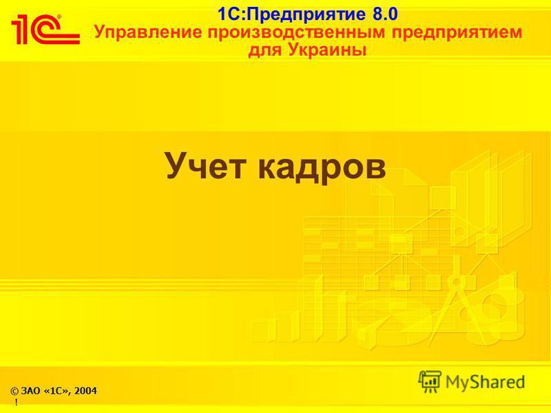 1С:Предприятие 8.0 Управление производственным предприятием для Украины © ЗАО «1С», 2004 ! Учет кадров