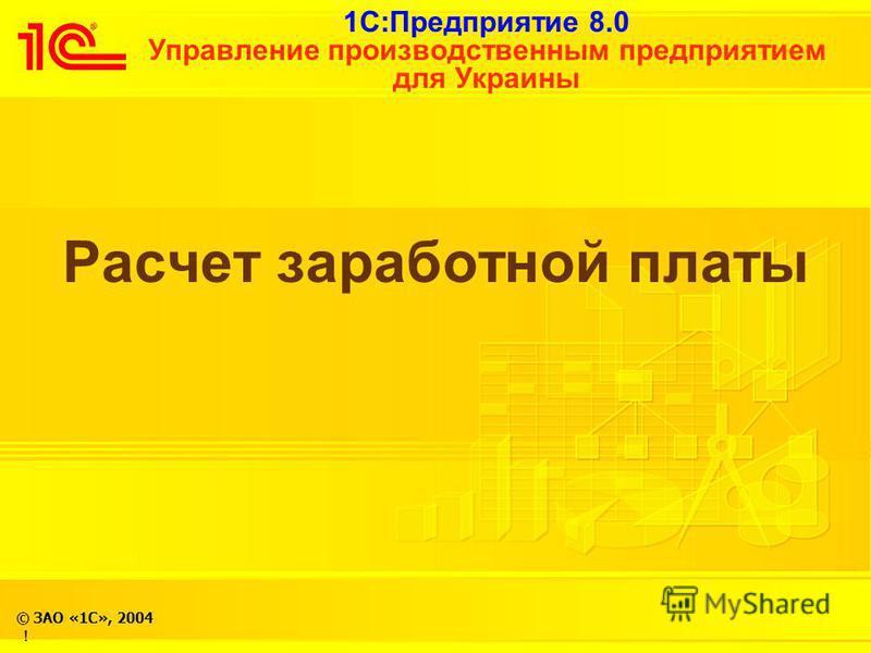 1С:Предприятие 8.0 Управление производственным предприятием для Украины © ЗАО «1С», 2004 ! Расчет заработной платы