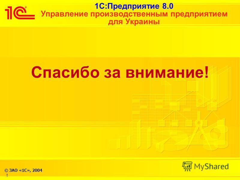 1С:Предприятие 8.0 Управление производственным предприятием для Украины © ЗАО «1С», 2004 ! Спасибо за внимание!