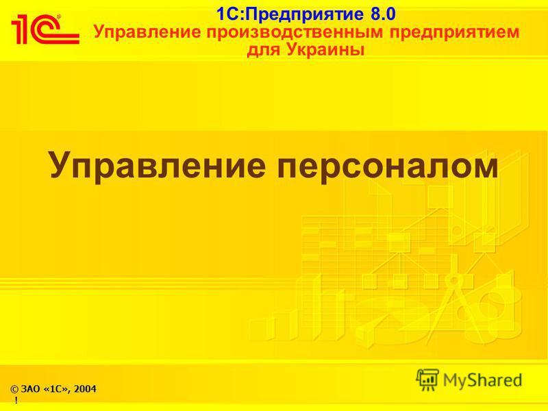 1С:Предприятие 8.0 Управление производственным предприятием для Украины © ЗАО «1С», 2004 ! Управление персоналом !
