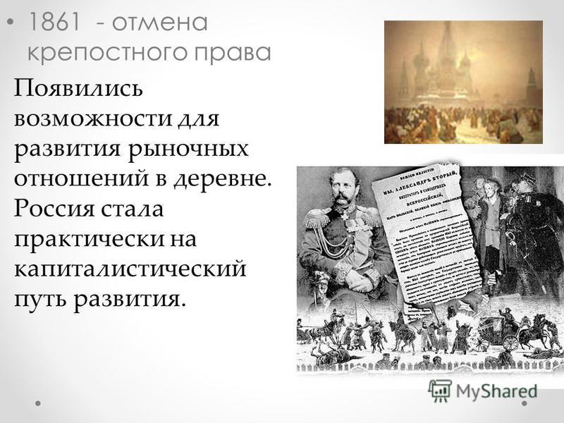 1861 - отмена крепостного права Появились возможности для развития рыночных отношений в деревне. Россия стала практически на капиталистический путь развития.