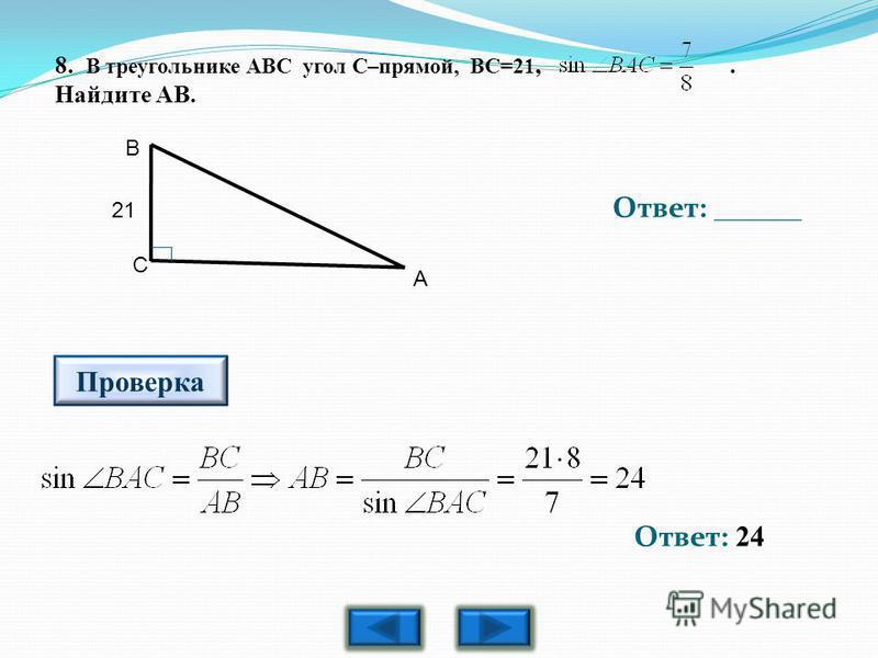 8. В треугольнике АВС угол С–прямой, ВС=21,. Найдите АВ. Ответ: 24 Ответ: ______ Проверка В С 21 А