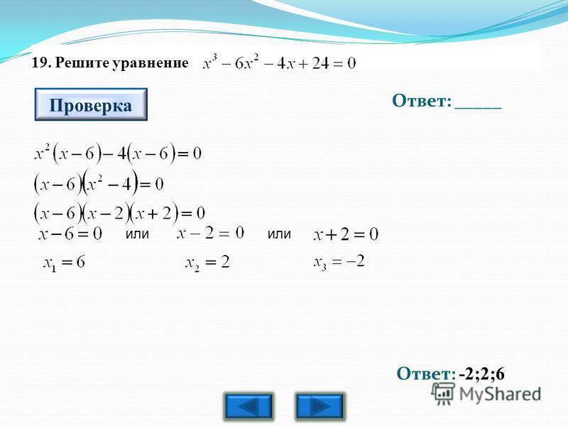 19. Решите уравнение Ответ: _____ Проверка Ответ: -2;2;6 или