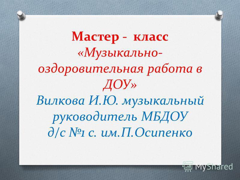 Мастер - класс «Музыкально- оздоровительная работа в ДОУ» Вилкова И.Ю. музыкальный руководитель МБДОУ д/с 1 с. им.П.Осипенко