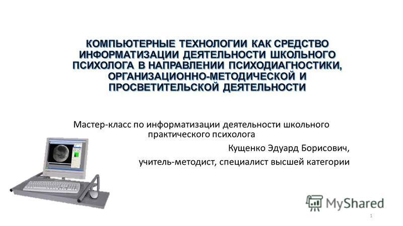 Мастер-класс по информатизации деятельности школьного практического психолога Кущенко Эдуард Борисович, учитель-методист, специалист высшей категории 1