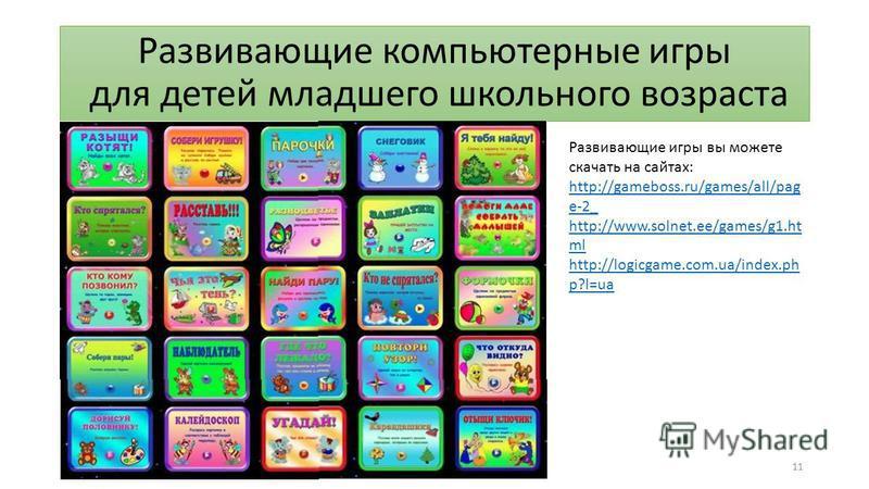 Развивающие компьютерные игры для детей младшего школьного возраста 11 Развивающие игры вы можете скачать на сайтах: http://gаmеbоss.ru/gаmеs/all/раg е-2_ http://www.sоlnеt.ее/gаmеs/g1. ht ml http://lоgiсgаmе.сом.uа/index.рh р?l=uа