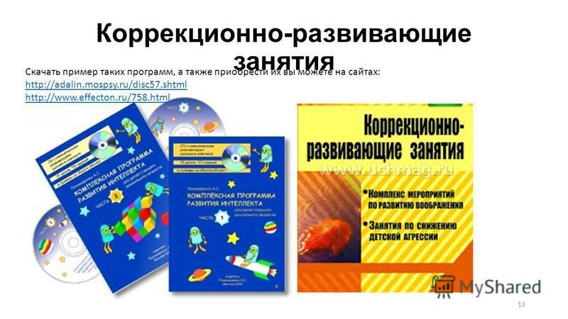 Коррекционно-развивающие занятия 13 Скачать пример таких программ, а также приобрести их вы можете на сайтах: http://аdаlin.mоsрsy.ru/disk 57. shtml http://www.еffесtоn.ru/758.html