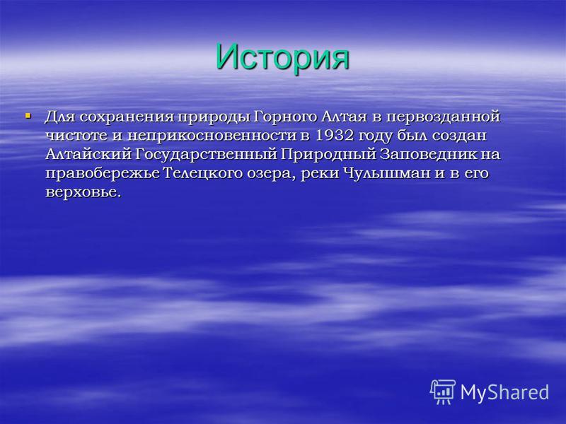 История Для сохранения природы Горного Алтая в первозданной чистоте и неприкосновенности в 1932 году был создан Алтайский Государственный Природный Заповедник на правобережье Телецкого озера, реки Чулышман и в его верховье. Для сохранения природы Гор