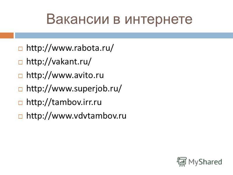 Вакансии в интернете http://www.rabota.ru/ http://vakant.ru/ http://www.avito.ru http://www.superjob.ru/ http://tambov.irr.ru http://www.vdvtambov.ru