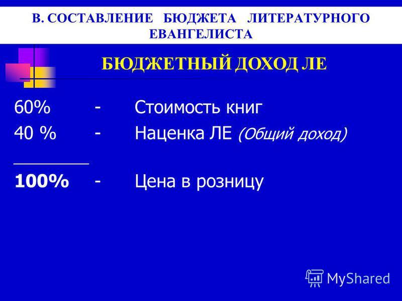 В. СОСТАВЛЕНИЕ БЮДЖЕТА ЛИТЕРАТУРНОГО ЕВАНГЕЛИСТА БЮДЖЕТНЫЙ ДОХОД ЛЕ 60%-Стоимость книг 40 % -Наценка ЛЕ (Общий доход) _________ 100%-Цена в розницу