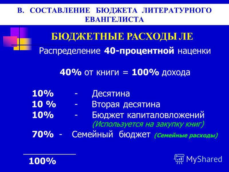 В. СОСТАВЛЕНИЕ БЮДЖЕТА ЛИТЕРАТУРНОГО ЕВАНГЕЛИСТА БЮДЖЕТНЫЕ РАСХОДЫ ЛЕ Распределение 40-процентной наценки 40% от книги = 100% дохода 10% -Десятина 10 % - Вторая десятина 10% -Бюджет капиталовложений (Используется на закупку книг) 70% - Семейный бюдже