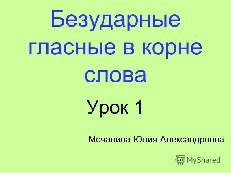 Безударные гласные в корне слова Урок 1 Мочалина Юлия Александровна