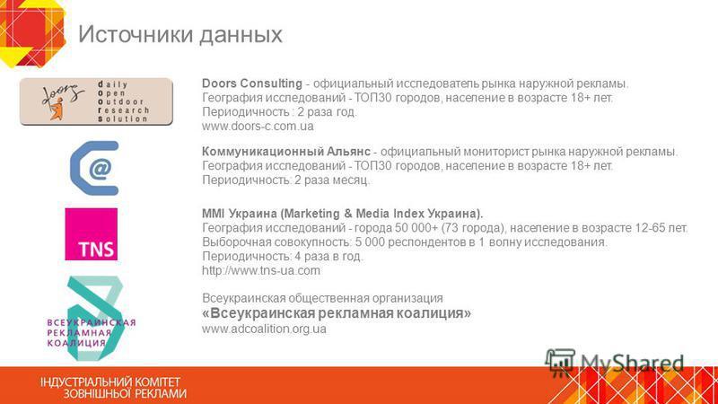 Источники данных Doors Consulting - официальный исследователь рынка наружной рекламы. География исследований - ТОП30 городов, население в возрасте 18+ лет. Периодичность : 2 раза год. www.doors-c.com.ua MMI Украина (Marketing & Media Index Украина).