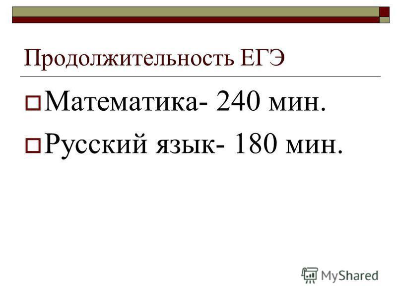 Продолжительность ЕГЭ Математика- 240 мин. Русский язык- 180 мин.