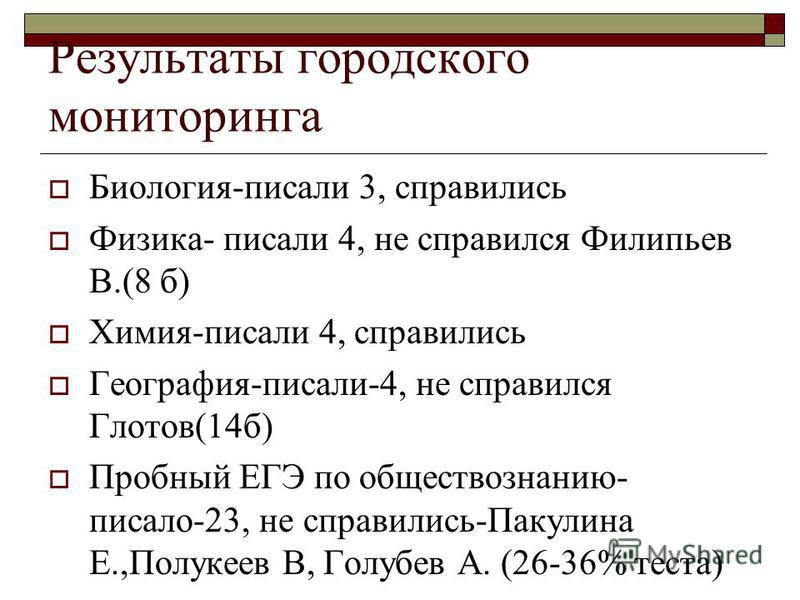 Результаты городского мониторинга Биология-писали 3, справились Физика- писали 4, не справился Филипьев В.(8 б) Химия-писали 4, справились География-писали-4, не справился Глотов(14 б) Пробный ЕГЭ по обществознанию- писало-23, не справились-Пакулина