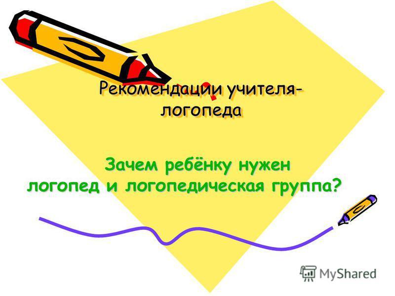 Рекомендации учителя- логопеда Зачем ребёнку нужен логопед и логопедическая группа?