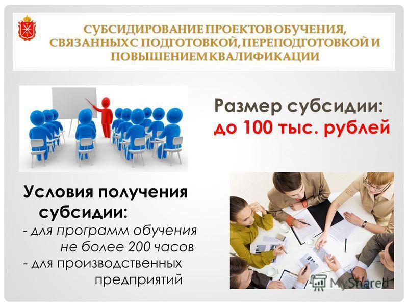 СУБСИДИРОВАНИЕ ПРОЕКТОВ ОБУЧЕНИЯ, СВЯЗАННЫХ С ПОДГОТОВКОЙ, ПЕРЕПОДГОТОВКОЙ И ПОВЫШЕНИЕМ КВАЛИФИКАЦИИ Размер субсидии: до 100 тыс. рублей Условия получения субсидии: - для программ обучения не более 200 часов не более 200 часов - для производственных
