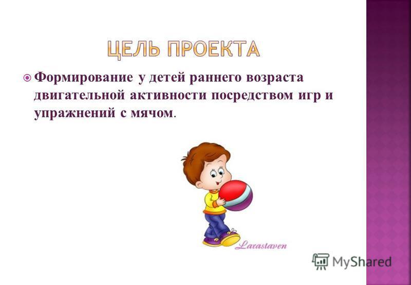 Формирование у детей раннего возраста двигательной активности посредством игр и упражнений с мячом.