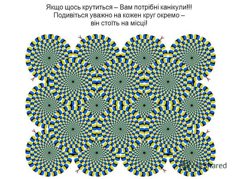 Якщо щось крутиться – Вам потрібні канікули!!! Подивіться уважно на кожен круг окремо – він стоїть на місці!