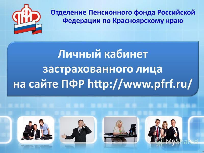 Личный кабинет застрахованного лица на сайте ПФР http://www.pfrf.ru/ Отделение Пенсионного фонда Российской Федерации по Красноярскому краю