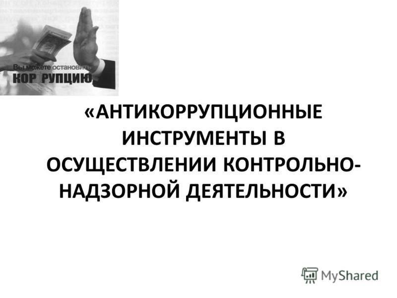«АНТИКОРРУПЦИОННЫЕ ИНСТРУМЕНТЫ В ОСУЩЕСТВЛЕНИИ КОНТРОЛЬНО- НАДЗОРНОЙ ДЕЯТЕЛЬНОСТИ»